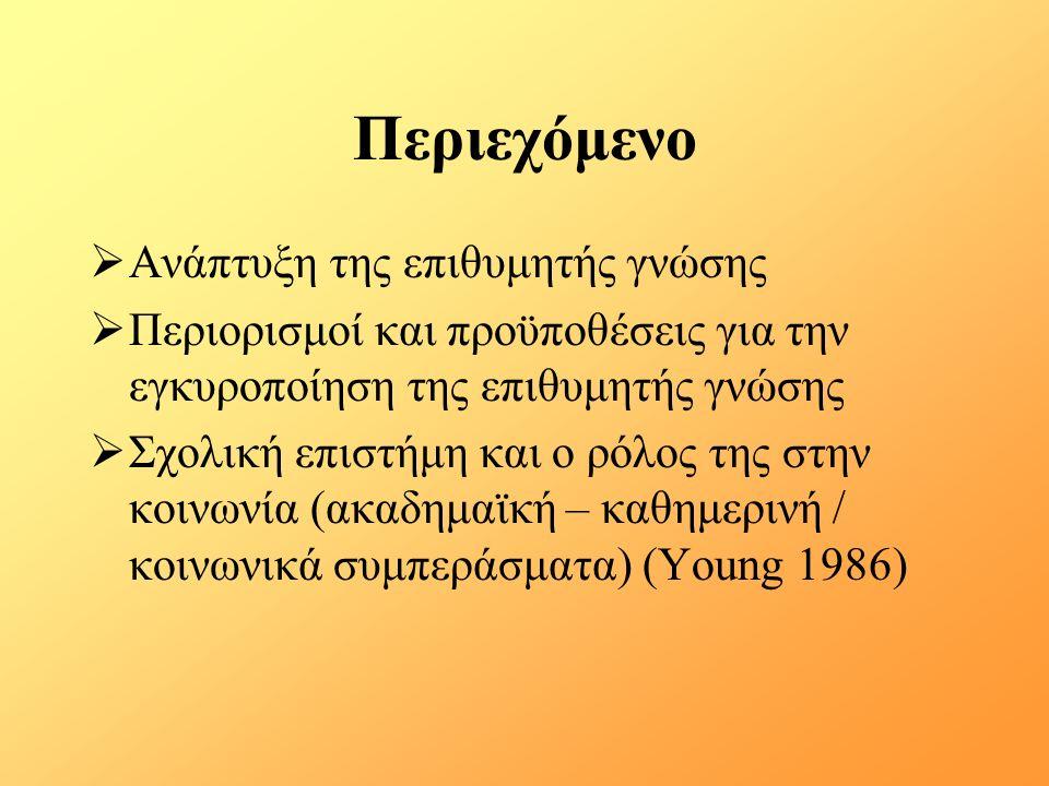 Περιεχόμενο  Ανάπτυξη της επιθυμητής γνώσης  Περιορισμοί και προϋποθέσεις για την εγκυροποίηση της επιθυμητής γνώσης  Σχολική επιστήμη και ο ρόλος της στην κοινωνία (ακαδημαϊκή – καθημερινή / κοινωνικά συμπεράσματα) (Young 1986)