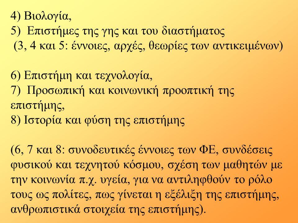 4) Βιολογία, 5) Επιστήμες της γης και του διαστήματος (3, 4 και 5: έννοιες, αρχές, θεωρίες των αντικειμένων) 6) Επιστήμη και τεχνολογία, 7) Προσωπική και κοινωνική προοπτική της επιστήμης, 8) Ιστορία και φύση της επιστήμης (6, 7 και 8: συνοδευτικές έννοιες των ΦΕ, συνδέσεις φυσικού και τεχνητού κόσμου, σχέση των μαθητών με την κοινωνία π.χ.