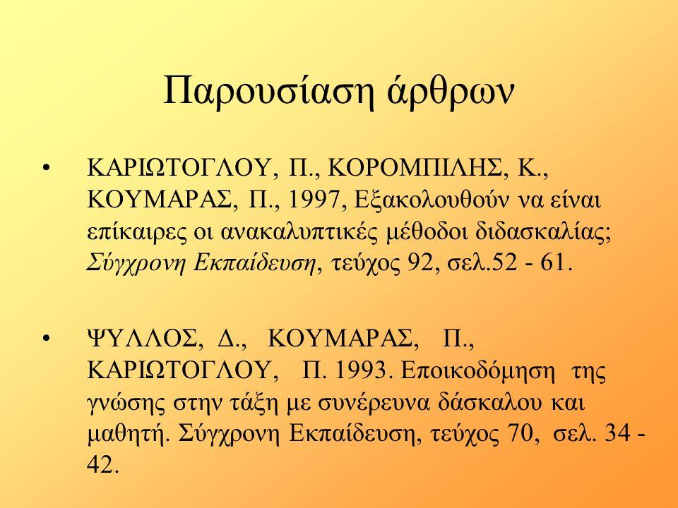 Παρουσίαση άρθρων ΚΑΡΙΩΤΟΓΛΟΥ, Π., ΚΟΡΟΜΠΙΛΗΣ, Κ., ΚΟΥΜΑΡΑΣ, Π., 1997, Εξακολουθούν να είναι επίκαιρες οι ανακαλυπτικές μέθοδοι διδασκαλίας; Σύγχρονη Εκπαίδευση, τεύχος 92, σελ.52 - 61.