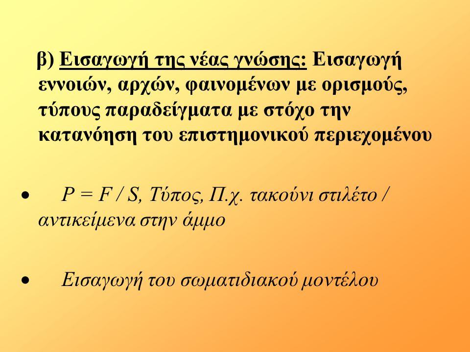 β) Εισαγωγή της νέας γνώσης: Εισαγωγή εννοιών, αρχών, φαινομένων με ορισμούς, τύπους παραδείγματα με στόχο την κατανόηση του επιστημονικού περιεχομένου  Ρ = F / S, Τύπος, Π.χ.