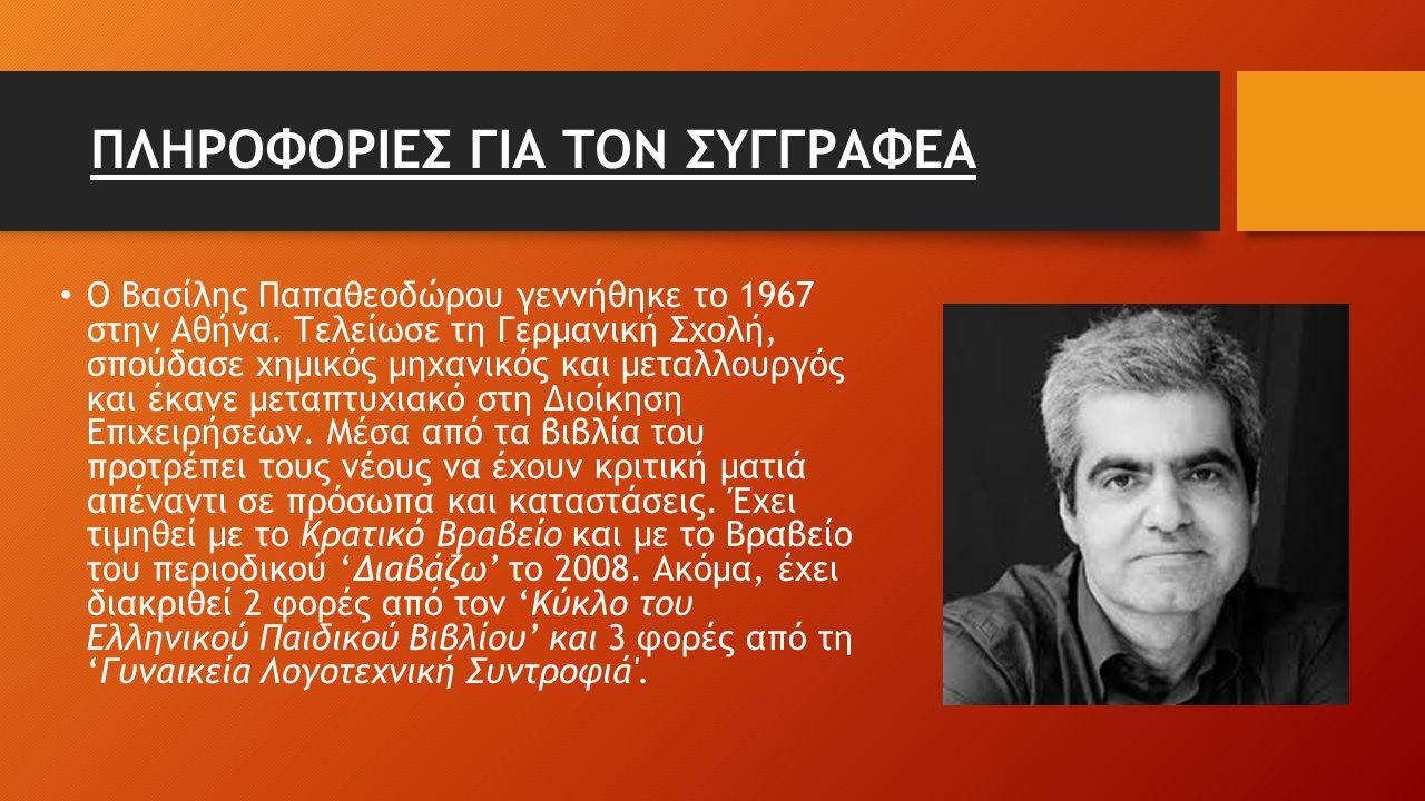 ΠΛΗΡΟΦΟΡΙΕΣ ΓΙΑ ΤΟΝ ΣΥΓΓΡΑΦΕΑ Ο Βασίλης Παπαθεοδώρου γεννήθηκε το 1967 στην Αθήνα. Τελείωσε τη Γερμανική Σχολή, σπούδασε χημικός μηχανικός και μεταλλο