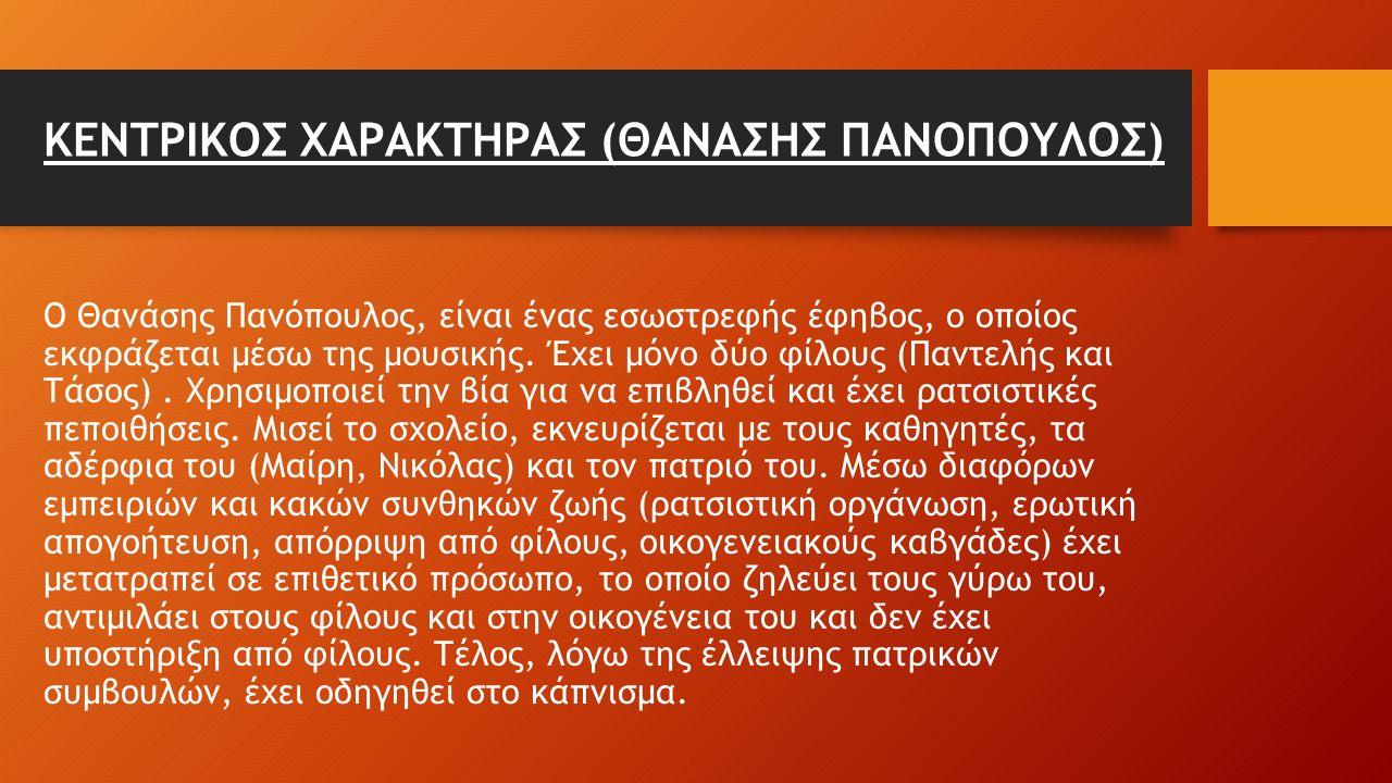ΚΕΝΤΡΙΚΟΣ ΧΑΡΑΚΤΗΡΑΣ (ΘΑΝΑΣΗΣ ΠΑΝΟΠΟΥΛΟΣ) Ο Θανάσης Πανόπουλος, είναι ένας εσωστρεφής έφηβος, ο οποίος εκφράζεται μέσω της μουσικής. Έχει μόνο δύο φίλ