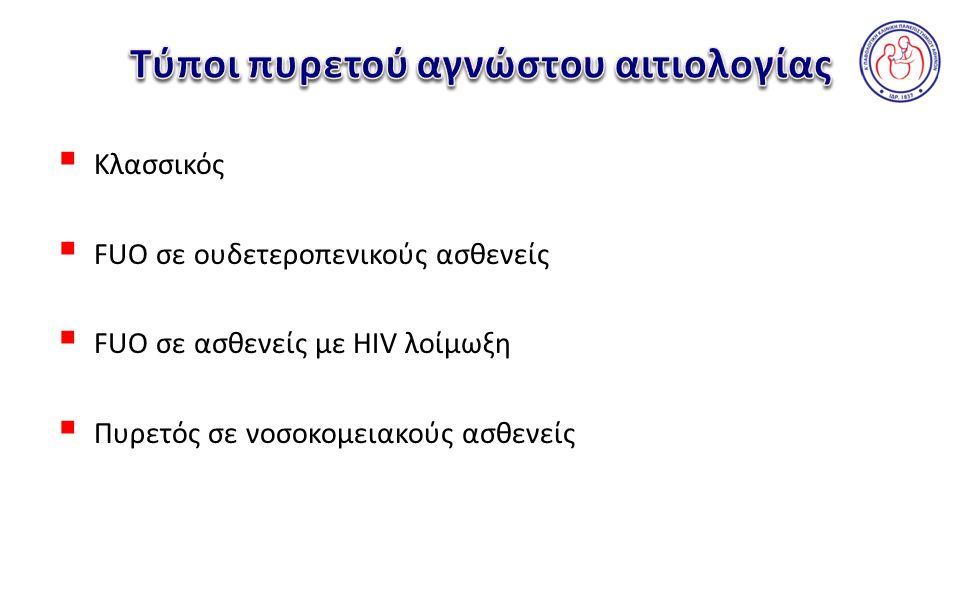 Πυρετός στον νοσηλευόμενο για >48 ώρες ασθενή χωρίς λοίμωξη παρούσα ή επωαζόμενη κατά την είσοδο στο νοσοκομείο και στον οποίο η διάγνωση δεν έχει τεθεί μετά από κατάλληλη εκτίμηση για ≥3 ημέρες η οποία περιλαμβάνει και καλλιέργειες που επωάζονται για ≥2 ημέρες FUO στο νοσοκομειακό ασθενή Πυρετός στον ασθενή με <500 ουδετερόφιλα, στον οποίο η διάγνωση δεν έχει τεθεί μετά από κατάλληλη εκτίμηση για ≥3 ημέρες η οποία περιλαμβάνει και καλλιέργειες που επωάζονται για ≥2 ημέρες FUΟ στον ουδετεροπενικό ασθενή Πυρετός στον ασθενή με τεκμηριωμένη HIV λοίμωξη, διάρκειας τουλάχιστον 3 ημερών αν νοσηλεύεται και 4 εβδομάδων αν είναι εξωτερικός ασθενής και στον οποίο η διάγνωση δεν έχει τεθεί μετά από κατάλληλη εκτίμηση για ≥3 ημέρες η οποία περιλαμβάνει και καλλιέργειες που επωάζονται για ≥2 ημέρες FUO στον ασθενή με HIV