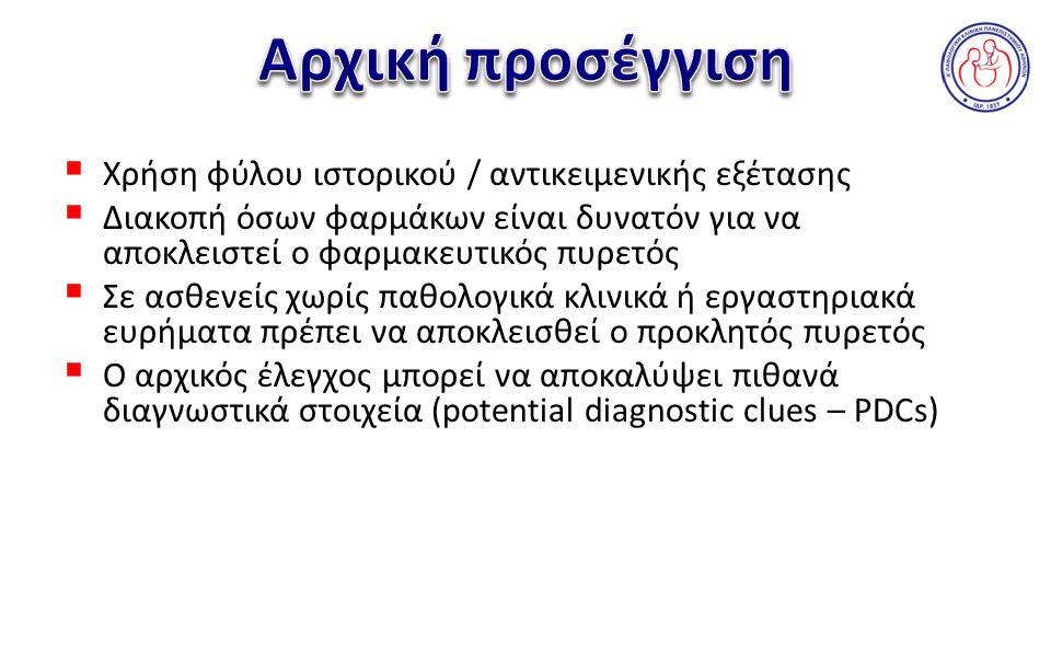  Χρήση φύλου ιστορικού / αντικειμενικής εξέτασης  Διακοπή όσων φαρμάκων είναι δυνατόν για να αποκλειστεί ο φαρμακευτικός πυρετός  Σε ασθενείς χωρίς παθολογικά κλινικά ή εργαστηριακά ευρήματα πρέπει να αποκλεισθεί ο προκλητός πυρετός  Ο αρχικός έλεγχος μπορεί να αποκαλύψει πιθανά διαγνωστικά στοιχεία (potential diagnostic clues – PDCs)