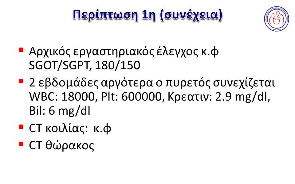  Αρχικός εργαστηριακός έλεγχος κ.φ SGOT/SGPT, 180/150  2 εβδομάδες αργότερα ο πυρετός συνεχίζεται WBC: 18000, Plt: 600000, Κρεατιν: 2.9 mg/dl, Bil: 6 mg/dl  CT κοιλίας: κ.φ  CT θώρακος