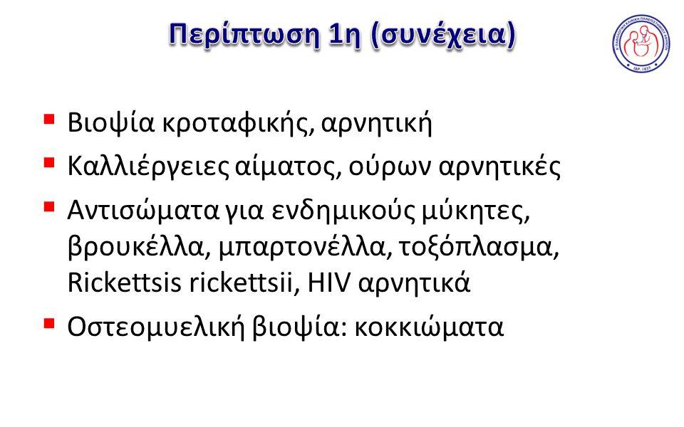  Βιοψία κροταφικής, αρνητική  Καλλιέργειες αίματος, ούρων αρνητικές  Αντισώματα για ενδημικούς μύκητες, βρουκέλλα, μπαρτονέλλα, τοξόπλασμα, Rickettsis rickettsii, HIV αρνητικά  Οστεομυελική βιοψία: κοκκιώματα