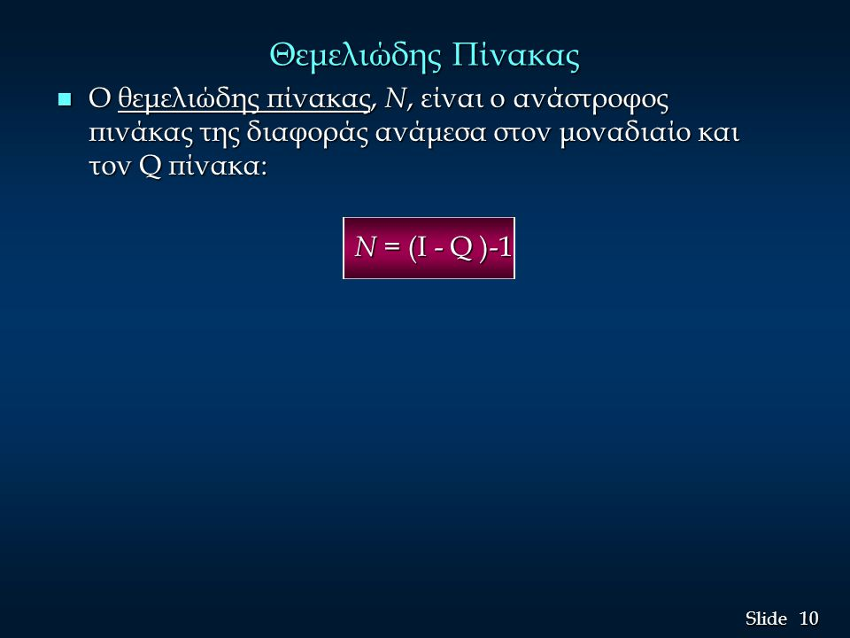 10 Slide Θεμελιώδης Πίνακας n Ο θεμελιώδης πίνακας, N, είναι ο ανάστροφος πινάκας της διαφοράς ανάμεσα στον μοναδιαίο και τον Q πίνακα: N = (I - Q )-1