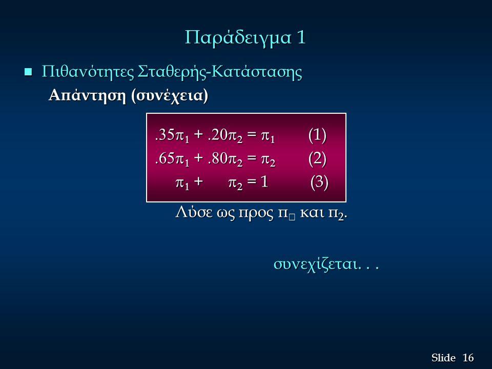 16 Slide Παράδειγμα 1 n Πιθανότητες Σταθερής-Κατάστασης Απάντηση (συνέχεια)   +   =   (1)   +   =   (1)   +   =  