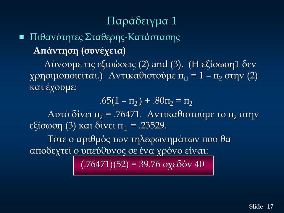 17 Slide Παράδειγμα 1 n Πιθανότητες Σταθερής-Κατάστασης Απάντηση (συνέχεια) Λύνουμε τις εξισώσεις (2) and (3). (Η εξίσωση1 δεν χρησιμοποιείται.) Αντικ