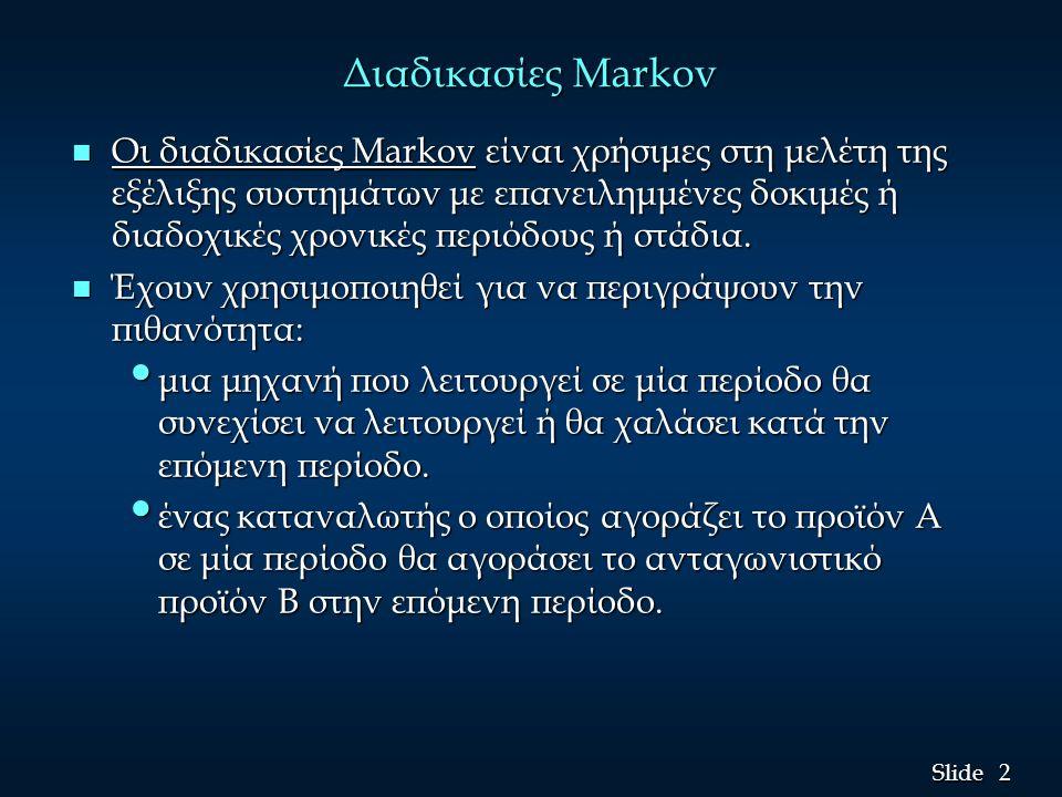 2 2 Slide Διαδικασίες Markov n Οι διαδικασίες Markov είναι χρήσιμες στη μελέτη της εξέλιξης συστημάτων με επανειλημμένες δοκιμές ή διαδοχικές χρονικές