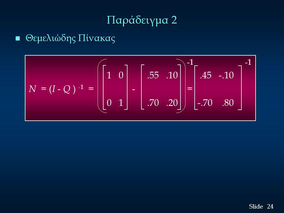 24 Slide Παράδειγμα 2 n Θεμελιώδης Πίνακας -1 -1 1 0.55.10.45 -.10 N = ( I - Q ) -1 = - = 0 1.70.20 -.70.80