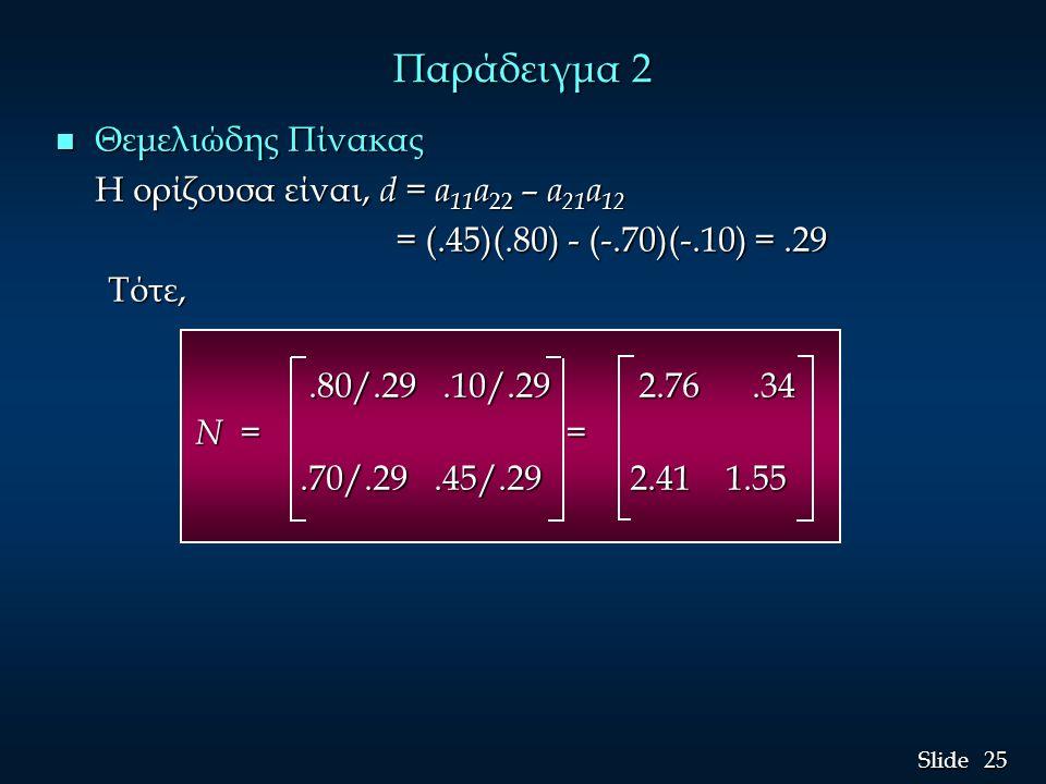 25 Slide Παράδειγμα 2 n Θεμελιώδης Πίνακας Η ορίζουσα είναι, d = a 11 a 22 – a 21 a 12 = (.45)(.80) - (-.70)(-.10) =.29 = (.45)(.80) - (-.70)(-.10) =.