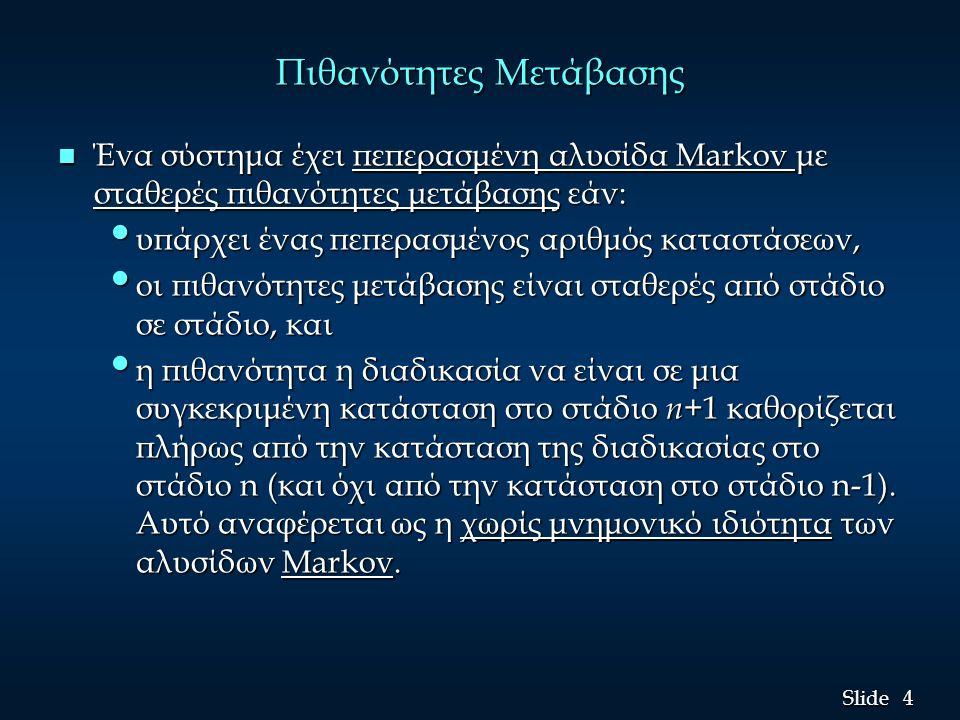 4 4 Slide Πιθανότητες Μετάβασης n Ένα σύστημα έχει πεπερασμένη αλυσίδα Markov με σταθερές πιθανότητες μετάβασης εάν: υπάρχει ένας πεπερασμένος αριθμός