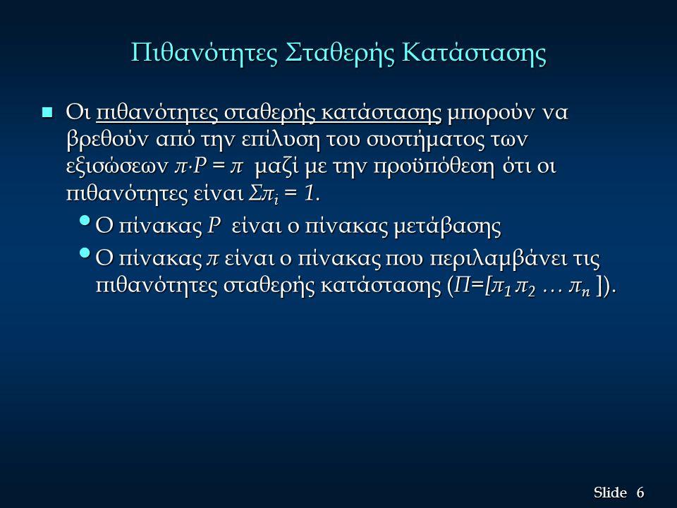 6 6 Slide Πιθανότητες Σταθερής Κατάστασης n Οι πιθανότητες σταθερής κατάστασης μπορούν να βρεθούν από την επίλυση του συστήματος των εξισώσεων π∙P = π