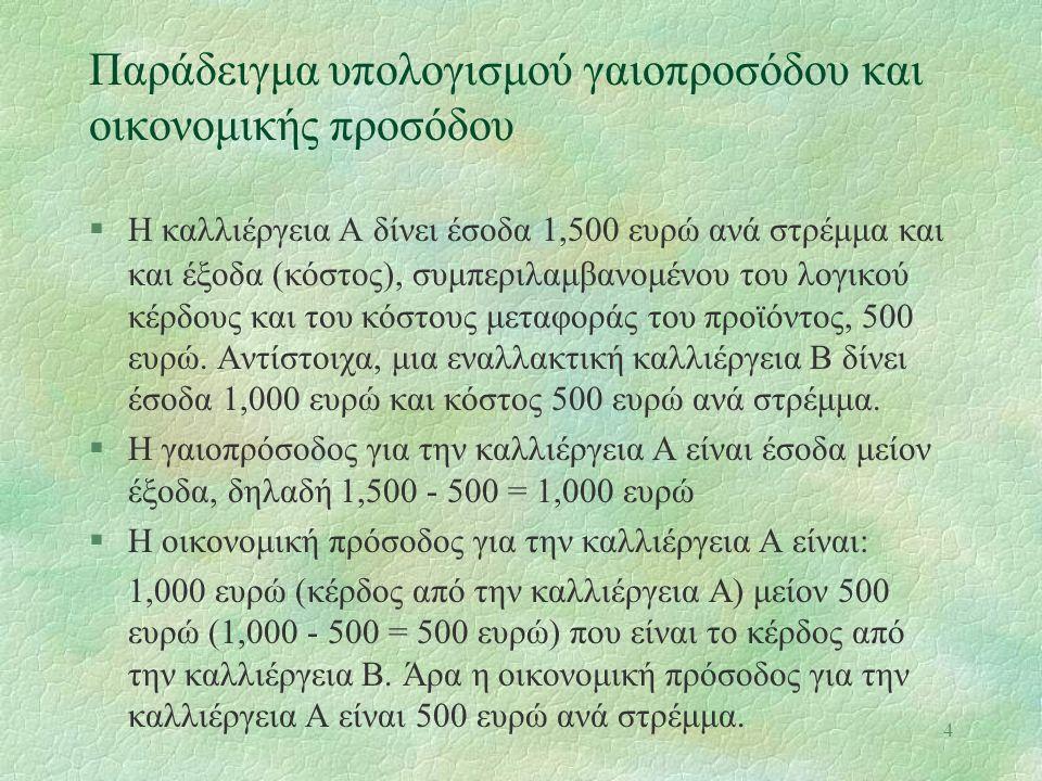 4 Παράδειγμα υπολογισμού γαιοπροσόδου και οικονομικής προσόδου §Η καλλιέργεια Α δίνει έσοδα 1,500 ευρώ ανά στρέμμα και και έξοδα (κόστος), συμπεριλαμβανομένου του λογικού κέρδους και του κόστους μεταφοράς του προϊόντος, 500 ευρώ.