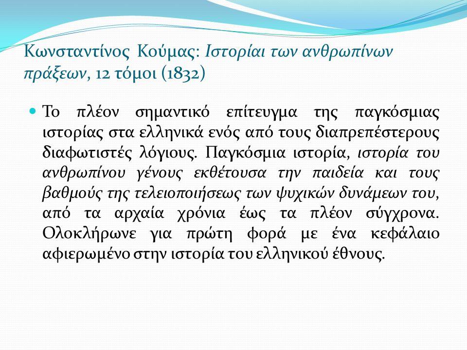Kωνσταντίνος Κούμας: Ιστορίαι των ανθρωπίνων πράξεων, 12 τόμοι (1832) Το πλέον σημαντικό επίτευγμα της παγκόσμιας ιστορίας στα ελληνικά ενός από τους διαπρεπέστερους διαφωτιστές λόγιους.