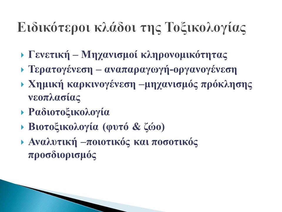  Γενετική – Μηχανισμοί κληρονομικότητας  Τερατογένεση – αναπαραγωγή-οργανογένεση  Χημική καρκινογένεση –μηχανισμός πρόκλησης νεοπλασίας  Ραδιοτοξικολογία  Βιοτοξικολογία (φυτό & ζώο)  Αναλυτική –ποιοτικός και ποσοτικός προσδιορισμός