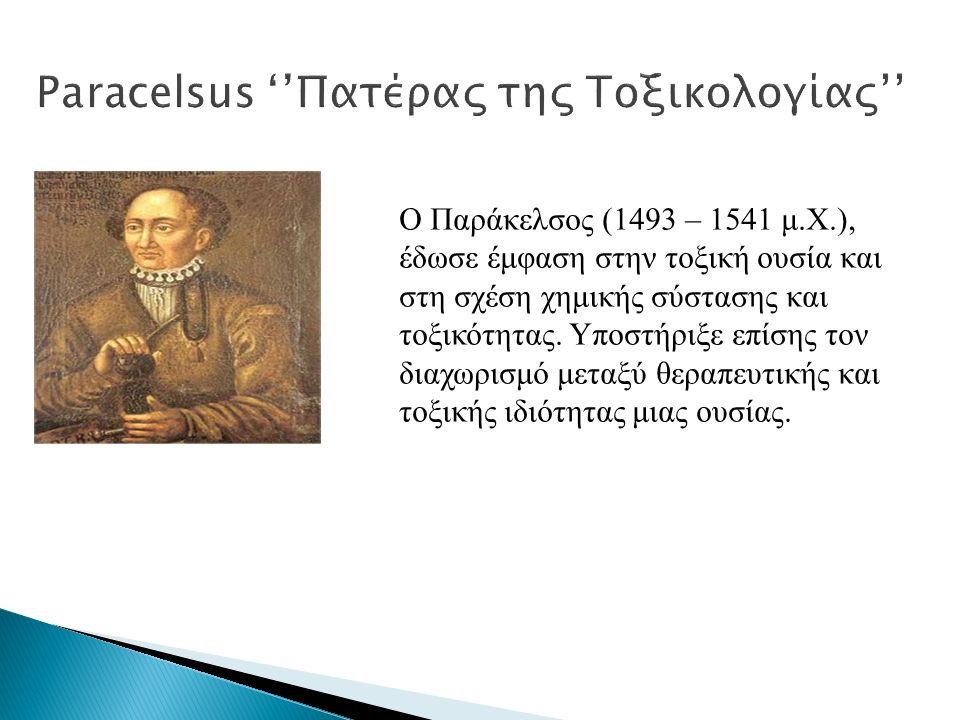Paracelsus ''Πατέρας της Τοξικολογίας'' Ο Παράκελσος (1493 – 1541 μ.Χ.), έδωσε έμφαση στην τοξική ουσία και στη σχέση χημικής σύστασης και τοξικότητας.