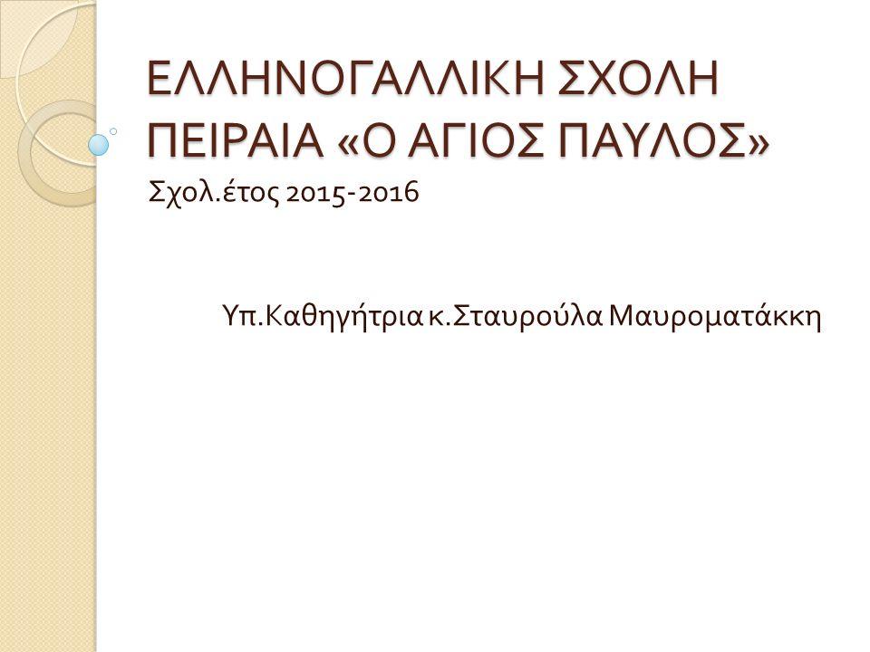 ΕΛΛΗΝΟΓΑΛΛΙΚΗ ΣΧΟΛΗ ΠΕΙΡΑΙΑ « Ο ΑΓΙΟΣ ΠΑΥΛΟΣ » Σχολ. έτος 2015-2016 Υπ. Καθηγήτρια κ. Σταυρούλα Μαυροματάκκη