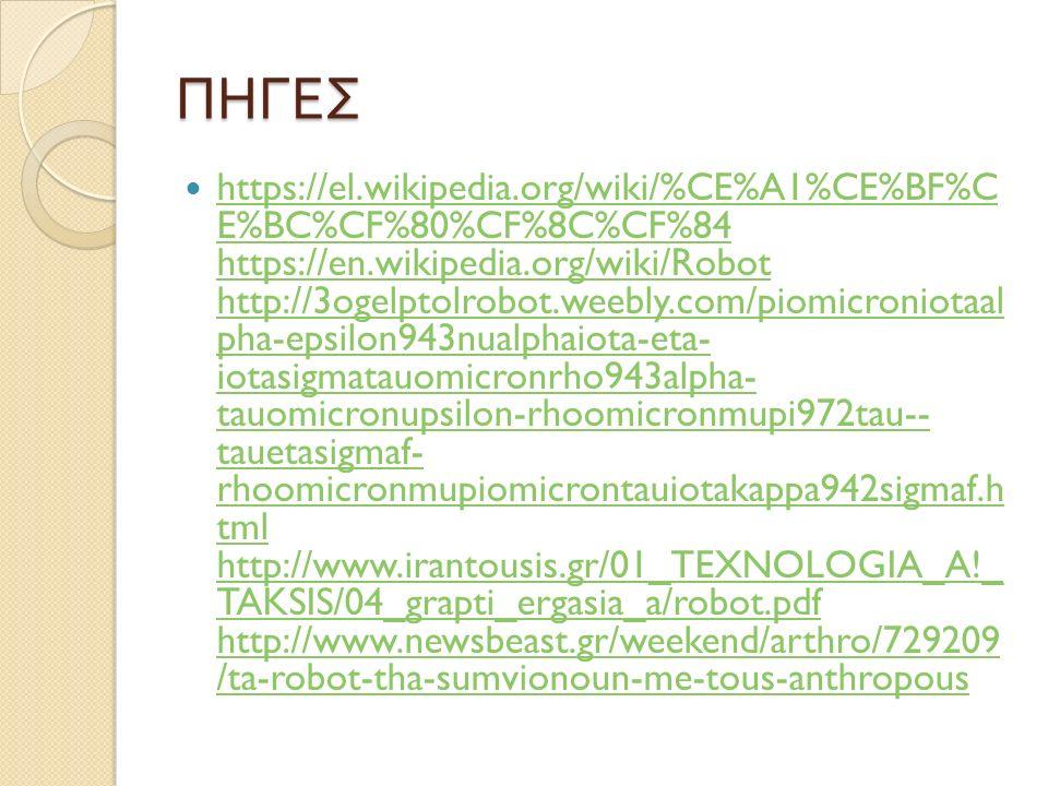 ΠΗΓΕΣ https://el.wikipedia.org/wiki/%CE%A1%CE%BF%C E%BC%CF%80%CF%8C%CF%84 https://en.wikipedia.org/wiki/Robot http://3ogelptolrobot.weebly.com/piomicroniotaal pha-epsilon943nualphaiota-eta- iotasigmatauomicronrho943alpha- tauomicronupsilon-rhoomicronmupi972tau-- tauetasigmaf- rhoomicronmupiomicrontauiotakappa942sigmaf.h tml http://www.irantousis.gr/01_TEXNOLOGIA_A!_ TAKSIS/04_grapti_ergasia_a/robot.pdf http://www.newsbeast.gr/weekend/arthro/729209 /ta-robot-tha-sumvionoun-me-tous-anthropous https://el.wikipedia.org/wiki/%CE%A1%CE%BF%C E%BC%CF%80%CF%8C%CF%84 https://en.wikipedia.org/wiki/Robot http://3ogelptolrobot.weebly.com/piomicroniotaal pha-epsilon943nualphaiota-eta- iotasigmatauomicronrho943alpha- tauomicronupsilon-rhoomicronmupi972tau-- tauetasigmaf- rhoomicronmupiomicrontauiotakappa942sigmaf.h tml http://www.irantousis.gr/01_TEXNOLOGIA_A!_ TAKSIS/04_grapti_ergasia_a/robot.pdf http://www.newsbeast.gr/weekend/arthro/729209 /ta-robot-tha-sumvionoun-me-tous-anthropous