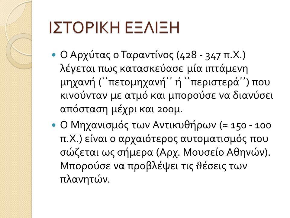 ΙΣΤΟΡΙΚΗ ΕΞΛΙΞΗ Ο Αρχύτας ο Ταραντίνος (428 - 347 π. Χ.) λέγεται πως κατασκεύασε µ ία ιπτά µ ενη µ ηχανή ( ῾῾ πετο µ ηχανή ᾿᾿ ή ῾῾ περιστερά ᾿᾿ ) που