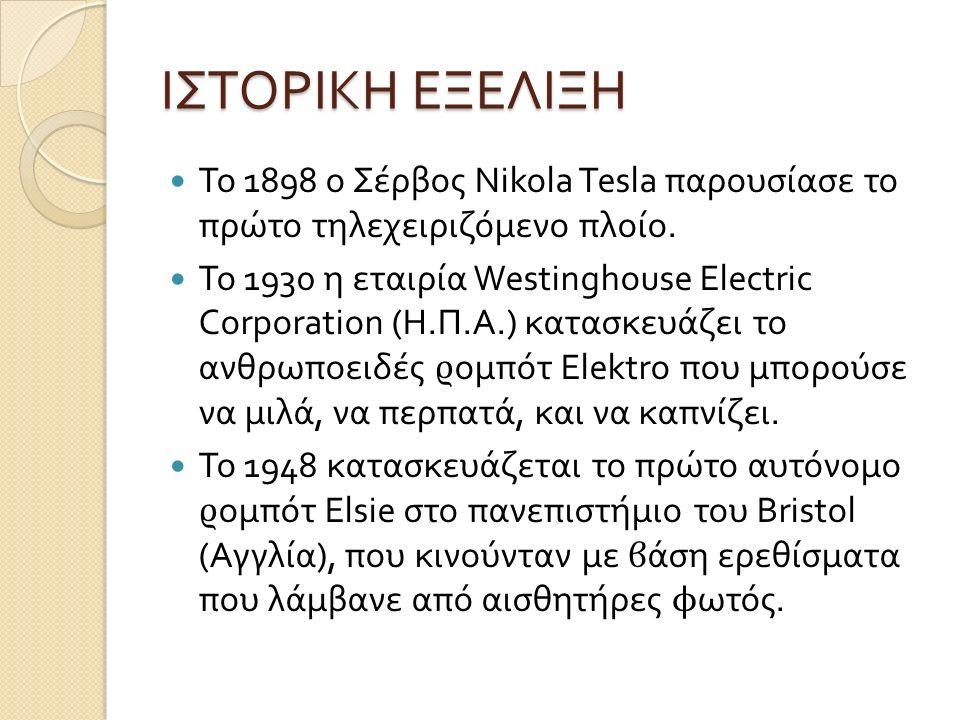 ΙΣΤΟΡΙΚΗ ΕΞΕΛΙΞΗ Το 1898 ο Σέρβος Nikola Tesla παρουσίασε το πρώτο τηλεχειριζό µ ενο πλοίο. Το 1930 η εταιρία Westinghouse Electric Corporation ( Η. Π