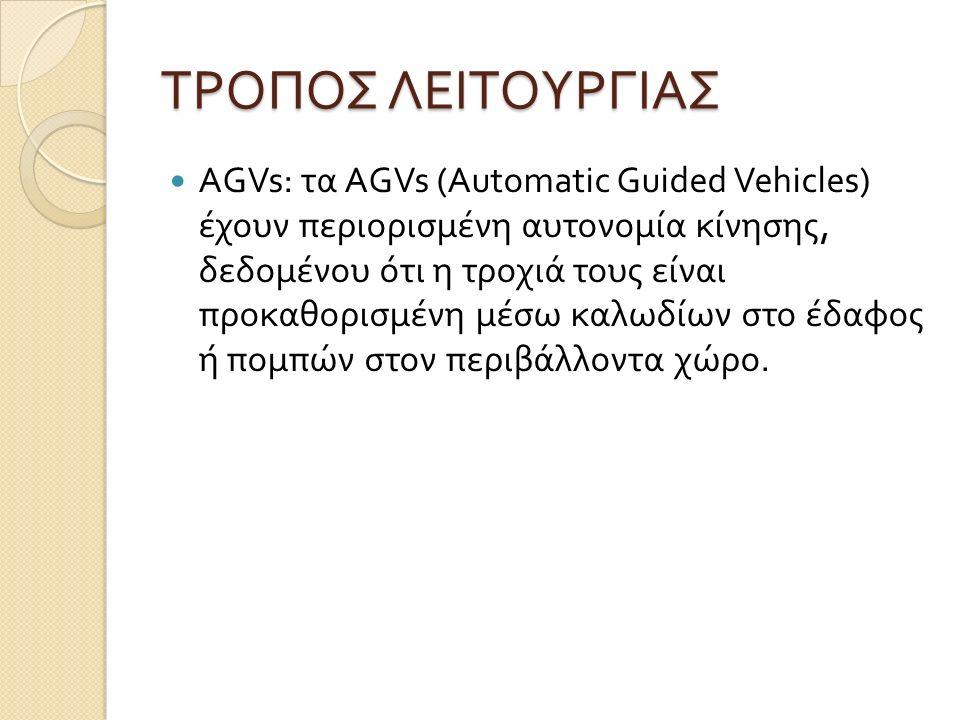 ΤΡΟΠΟΣ ΛΕΙΤΟΥΡΓΙΑΣ Α GVs: τα AGVs (Automatic Guided Vehicles) έχουν περιορισμένη αυτονομία κίνησης, δεδομένου ότι η τροχιά τους είναι προκαθορισμένη μέσω καλωδίων στο έδαφος ή πομπών στον περιβάλλοντα χώρο.