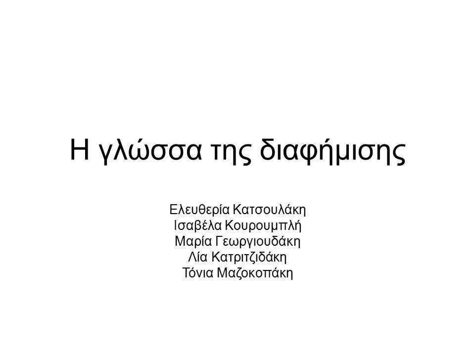 Η γλώσσα της διαφήμισης Ελευθερία Κατσουλάκη Ισαβέλα Κουρουμπλή Μαρία Γεωργιουδάκη Λία Κατριτζιδάκη Τόνια Μαζοκοπάκη