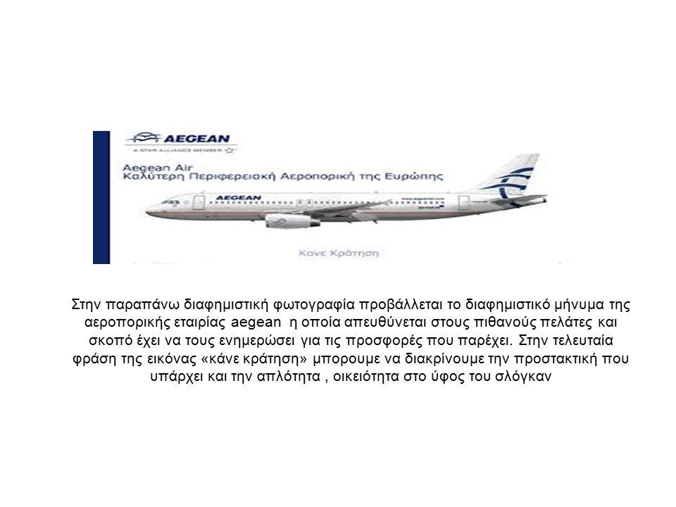 Στην παραπάνω διαφημιστική φωτογραφία προβάλλεται το διαφημιστικό μήνυμα της αεροπορικής εταιρίας aegean η οποία απευθύνεται στους πιθανούς πελάτες και σκοπό έχει να τους ενημερώσει για τις προσφορές που παρέχει.