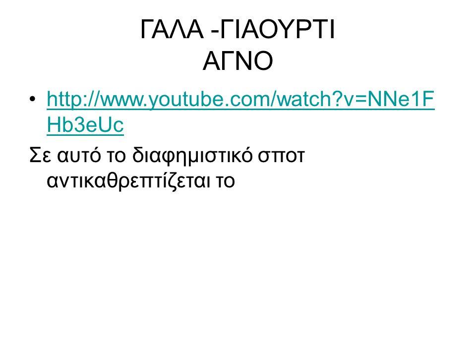 ΓΑΛΑ -ΓΙΑΟΥΡΤΙ ΑΓΝΟ http://www.youtube.com/watch v=NNe1F Hb3eUchttp://www.youtube.com/watch v=NNe1F Hb3eUc Σε αυτό το διαφημιστικό σποτ αντικαθρεπτίζεται το