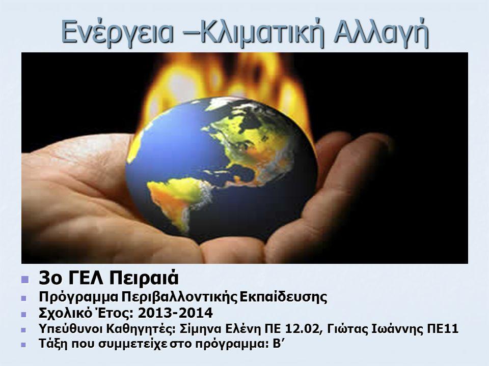 Ενέργεια –Κλιματική Αλλαγή 3ο ΓΕΛ Πειραιά 3ο ΓΕΛ Πειραιά Πρόγραμμα Περιβαλλοντικής Εκπαίδευσης Πρόγραμμα Περιβαλλοντικής Εκπαίδευσης Σχολικό Έτος: 2013-2014 Σχολικό Έτος: 2013-2014 Υπεύθυνοι Καθηγητές: Σίμηνα Ελένη ΠΕ 12.02, Γιώτας Ιωάννης ΠΕ11 Υπεύθυνοι Καθηγητές: Σίμηνα Ελένη ΠΕ 12.02, Γιώτας Ιωάννης ΠΕ11 Τάξη που συμμετείχε στο πρόγραμμα: Β' Τάξη που συμμετείχε στο πρόγραμμα: Β'