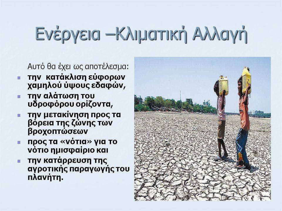 Ενέργεια –Κλιματική Αλλαγή Αυτό θα έχει ως αποτέλεσμα: την κατάκλιση εύφορων χαμηλού ύψους εδαφών, την κατάκλιση εύφορων χαμηλού ύψους εδαφών, την αλάτωση του υδροφόρου ορίζοντα, την αλάτωση του υδροφόρου ορίζοντα, την μετακίνηση προς τα βόρεια της ζώνης των βροχοπτώσεων την μετακίνηση προς τα βόρεια της ζώνης των βροχοπτώσεων προς τα «νότια» για το νότιο ημισφαίριο και προς τα «νότια» για το νότιο ημισφαίριο και την κατάρρευση της αγροτικής παραγωγής του πλανήτη.