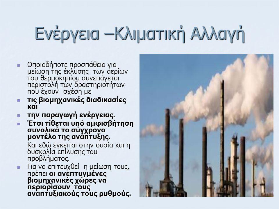 Ενέργεια –Κλιματική Αλλαγή Οποιαδήποτε προσπάθεια για μείωση της έκλυσης των αερίων του θερμοκηπίου συνεπάγεται περιστολή των δραστηριοτήτων που έχουν σχέση με Οποιαδήποτε προσπάθεια για μείωση της έκλυσης των αερίων του θερμοκηπίου συνεπάγεται περιστολή των δραστηριοτήτων που έχουν σχέση με τις βιομηχανικές διαδικασίες και τις βιομηχανικές διαδικασίες και την παραγωγή ενέργειας.
