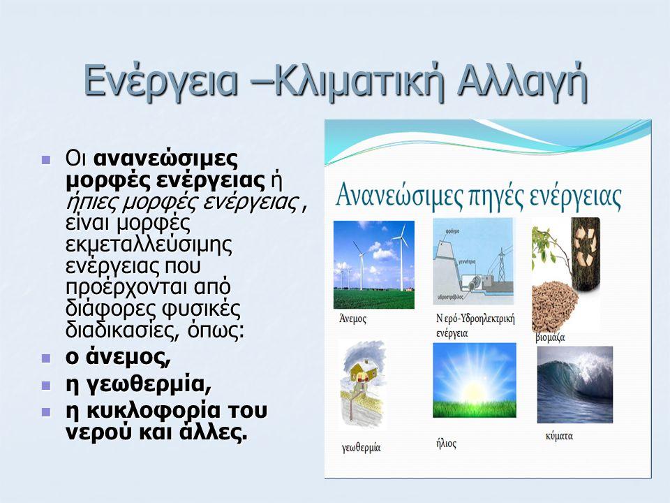 Ενέργεια –Κλιματική Αλλαγή Οι ανανεώσιμες μορφές ενέργειας ή ήπιες μορφές ενέργειας, είναι μορφές εκμεταλλεύσιμης ενέργειας που προέρχονται από διάφορες φυσικές διαδικασίες, όπως: Οι ανανεώσιμες μορφές ενέργειας ή ήπιες μορφές ενέργειας, είναι μορφές εκμεταλλεύσιμης ενέργειας που προέρχονται από διάφορες φυσικές διαδικασίες, όπως: ο άνεμος, ο άνεμος, η γεωθερμία, η γεωθερμία, η κυκλοφορία του νερού και άλλες.