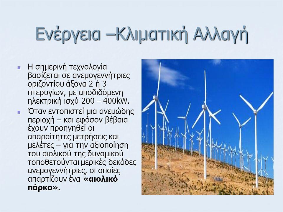 Ενέργεια –Κλιματική Αλλαγή Η σημερινή τεχνολογία βασίζεται σε ανεμογεννήτριες οριζοντίου άξονα 2 ή 3 πτερυγίων, με αποδιδόμενη ηλεκτρική ισχύ 200 – 40