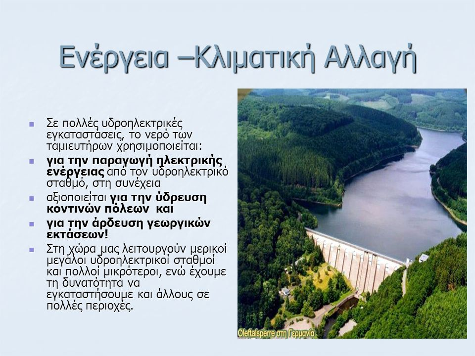 Ενέργεια –Κλιματική Αλλαγή Σε πολλές υδροηλεκτρικές εγκαταστάσεις, το νερό των ταμιευτήρων χρησιμοποιείται: Σε πολλές υδροηλεκτρικές εγκαταστάσεις, το νερό των ταμιευτήρων χρησιμοποιείται: για την παραγωγή ηλεκτρικής ενέργειας από τον υδροηλεκτρικό σταθμό, στη συνέχεια για την παραγωγή ηλεκτρικής ενέργειας από τον υδροηλεκτρικό σταθμό, στη συνέχεια αξιοποιείται για την ύδρευση κοντινών πόλεων και αξιοποιείται για την ύδρευση κοντινών πόλεων και για την άρδευση γεωργικών εκτάσεων.
