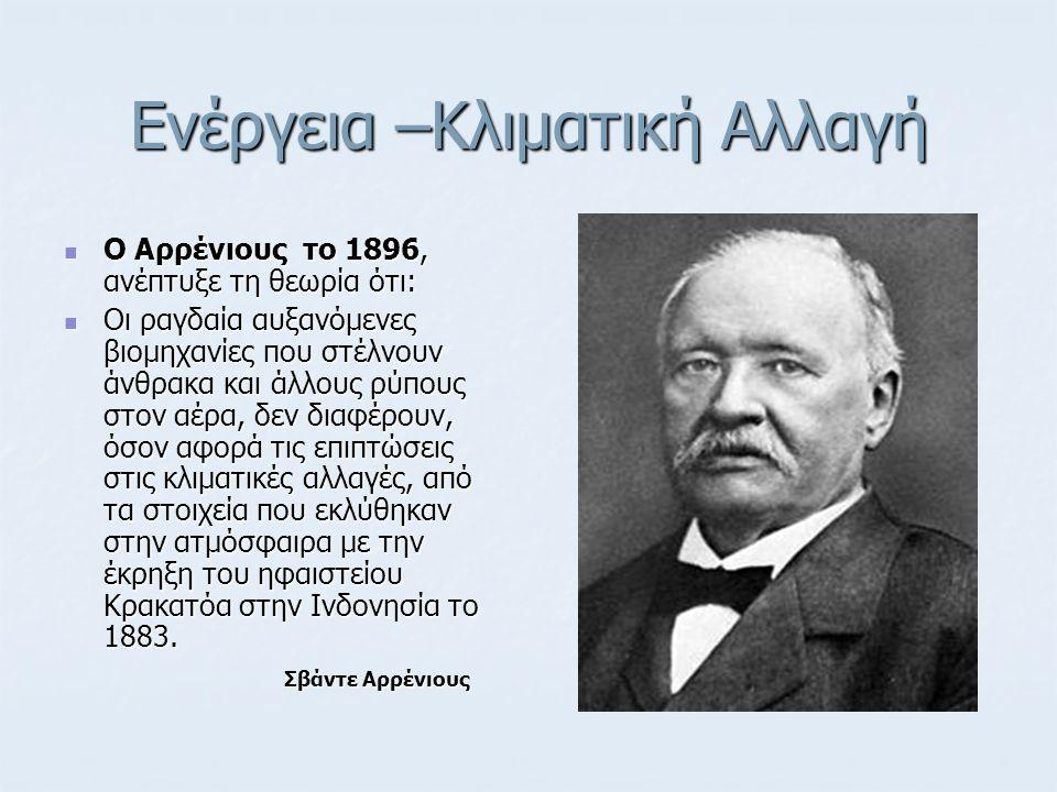Ενέργεια –Κλιματική Αλλαγή Ο Αρρένιους το 1896, ανέπτυξε τη θεωρία ότι: Ο Αρρένιους το 1896, ανέπτυξε τη θεωρία ότι: Οι ραγδαία αυξανόμενες βιομηχανίε