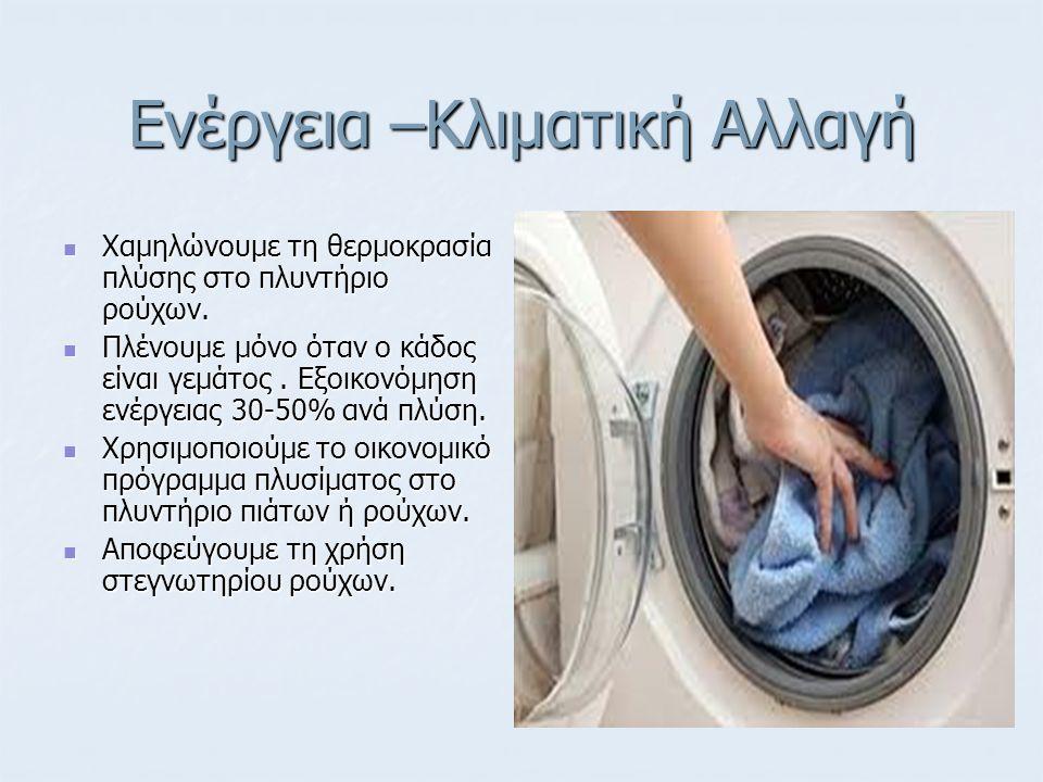 Ενέργεια –Κλιματική Αλλαγή Χαμηλώνουμε τη θερμοκρασία πλύσης στο πλυντήριο ρούχων. Χαμηλώνουμε τη θερμοκρασία πλύσης στο πλυντήριο ρούχων. Πλένουμε μό