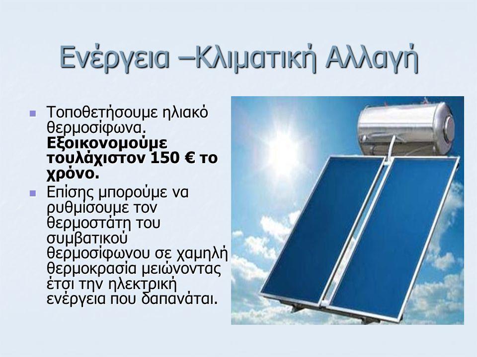 Ενέργεια –Κλιματική Αλλαγή Τοποθετήσουμε ηλιακό θερμοσίφωνα. Εξοικονoμούμε τουλάχιστον 150 € το χρόνο. Τοποθετήσουμε ηλιακό θερμοσίφωνα. Εξοικονoμούμε