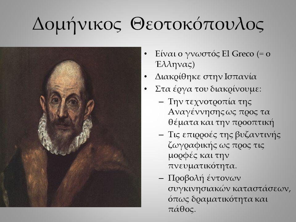 Δομήνικος Θεοτοκόπουλος Είναι ο γνωστός El Greco (= ο Έλληνας) Διακρίθηκε στην Ισπανία Στα έργα του διακρίνουμε: – Την τεχνοτροπία της Αναγέννησης ως προς τα θέματα και την προοπτική – Τις επιρροές της βυζαντινής ζωγραφικής ως προς τις μορφές και την πνευματικότητα.