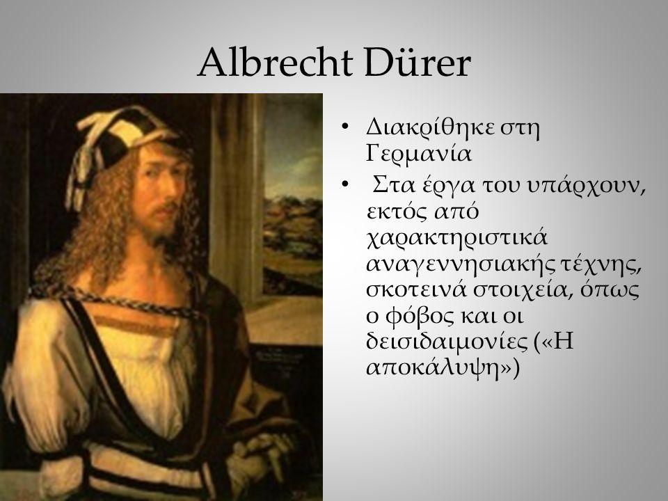 Albrecht Dürer Διακρίθηκε στη Γερμανία Στα έργα του υπάρχουν, εκτός από χαρακτηριστικά αναγεννησιακής τέχνης, σκοτεινά στοιχεία, όπως ο φόβος και οι δεισιδαιμονίες («Η αποκάλυψη»)