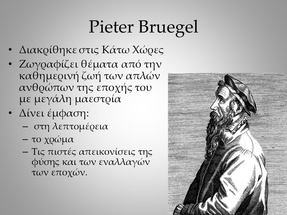 Pieter Bruegel Διακρίθηκε στις Κάτω Χώρες Ζωγραφίζει θέματα από την καθημερινή ζωή των απλών ανθρώπων της εποχής του με μεγάλη μαεστρία Δίνει έμφαση: – στη λεπτομέρεια – το χρώμα – Τις πιστές απεικονίσεις της φύσης και των εναλλαγών των εποχών.