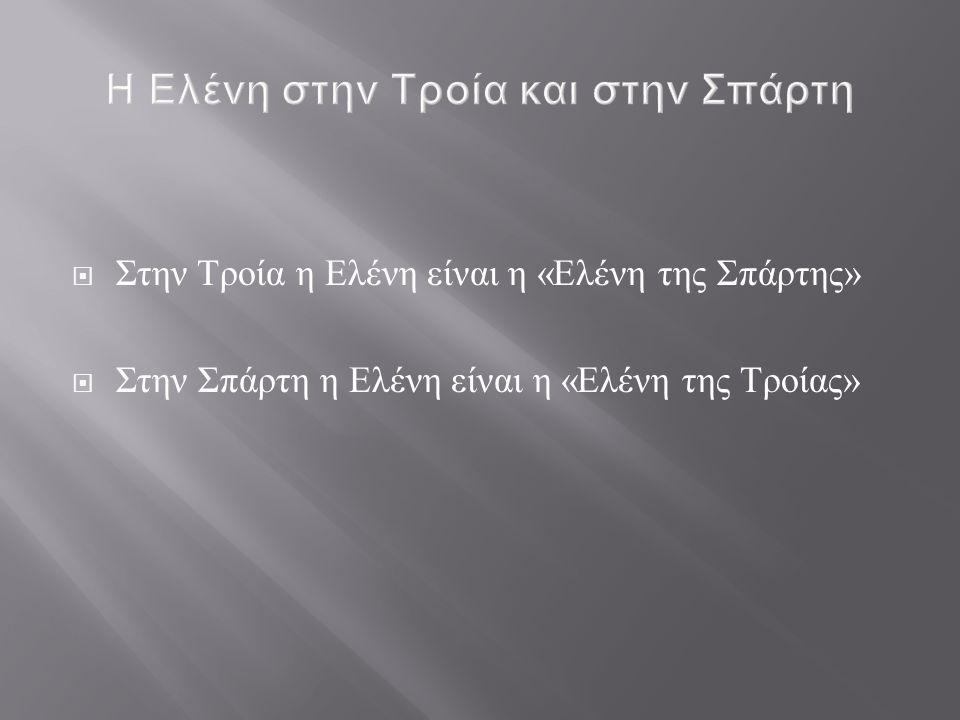 Στην Τροία η Ελένη είναι η « Ελένη της Σπάρτης »  Στην Σπάρτη η Ελένη είναι η « Ελένη της Τροίας »