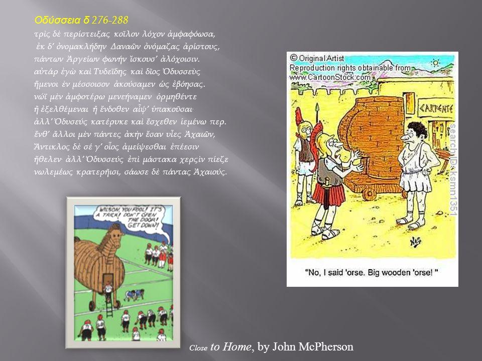 Οδύσσεια δ 276-288 τρὶς δὲ περίστειξας κοῖλον λόχον ἀμφαφόωσα, ἐκ δ' ὀνομακλήδην Δαναῶν ὀνόμαζας ἀρίστους, πάντων Ἀργείων φωνήν ἴσκουσ' ἀλόχοισιν.