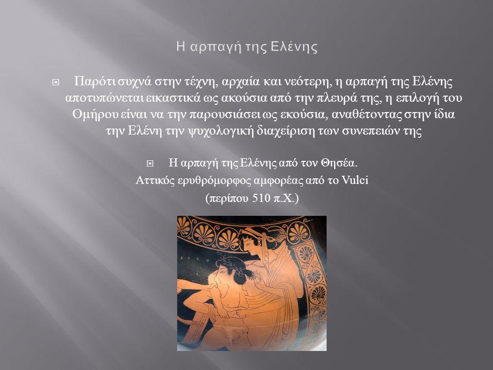  Παρότι συχνά στην τέχνη, αρχαία και νεότερη, η αρπαγή της Ελένης αποτυπώνεται εικαστικά ως ακούσια από την πλευρά της, η επιλογή του Ομήρου είναι να την παρουσιάσει ως εκούσια, αναθέτοντας στην ίδια την Ελένη την ψυχολογική διαχείριση των συνεπειών της  Η αρπαγή της Ελένης από τον Θησέα.