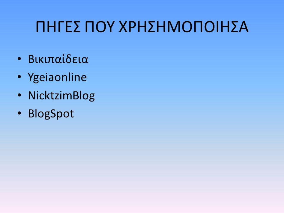 ΠΗΓΕΣ ΠΟΥ ΧΡΗΣΗΜΟΠΟΙΗΣΑ Βικιπαίδεια Ygeiaonline NicktzimBlog BlogSpot