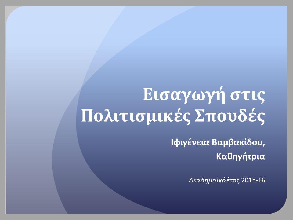 Εισαγωγή στις Πολιτισμικές Σπουδές Ιφιγένεια Βαμβακίδου, Καθηγήτρια Ακαδημαϊκό έτος 2015-16
