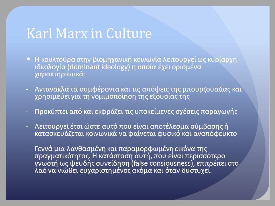 Karl Marx in Culture Η κουλτούρα στην βιομηχανική κοινωνία λειτουργεί ως κυρίαρχη ιδεολογία (dominant ideology) η οποία έχει ορισμένα χαρακτηριστικά: -Αντανακλά τα συμφέροντα και τις απόψεις της μπουρζουαζίας και χρησιμεύει για τη νομιμοποίηση της εξουσίας της -Προκύπτει από και εκφράζει τις υποκείμενες σχέσεις παραγωγής -Λειτουργεί έτσι ώστε αυτό που είναι αποτέλεσμα σύμβασης ή κατασκευάζεται κοινωνικά να φαίνεται φυσικό και αναπόφευκτο -Γεννά μια λανθασμένη και παραμορφωμένη εικόνα της πραγματικότητας.
