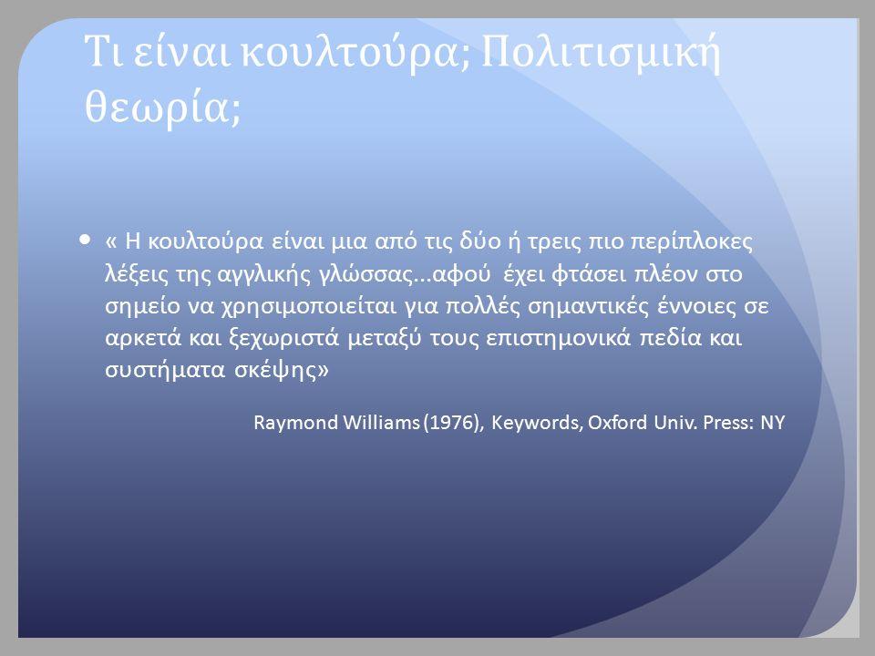 Τι είναι κουλτούρα; Πολιτισμική θεωρία; « Η κουλτούρα είναι μια από τις δύο ή τρεις πιο περίπλοκες λέξεις της αγγλικής γλώσσας...αφού έχει φτάσει πλέον στο σημείο να χρησιμοποιείται για πολλές σημαντικές έννοιες σε αρκετά και ξεχωριστά μεταξύ τους επιστημονικά πεδία και συστήματα σκέψης» Raymond Williams (1976), Keywords, Oxford Univ.