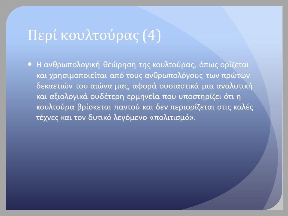 Ορισμοί της κουλτούρας Περιγραφικοί: «Κουλτούρα ή πολιτισμός...είναι η πολύπλοκη εκείνη ολότητα που περιλαμβάνει τη γνώση, την πίστη, την τέχνη, τους νόμους, τα ήθη και έθιμα, καθώς επίσης και όλες εκείνες τις ικανότητες και συνήθειες, τις οποίες αποκτά ο άνθρωπος ως μέλος της κοινωνίας» (Taylor, 1871 στο Kroeber & Kluckhohn, 1952:43) )